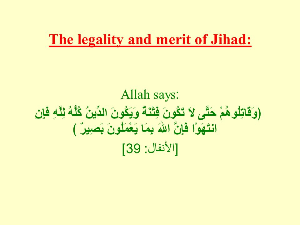 The legality and merit of Jihad: Allah says: ﴿وَقَاتِلُوهُمْ حَتَّى لاَ تَكُونَ فِتْنَةٌ وَيَكُونَ الدِّينُ كُلُّهُ لِلَّهِ فَإِنِ انتَهَوْا فَإِنَّ اللهَ بِمَا يَعْمَلُونَ بَصِيرٌ ﴾ [ الأنفال : 39]