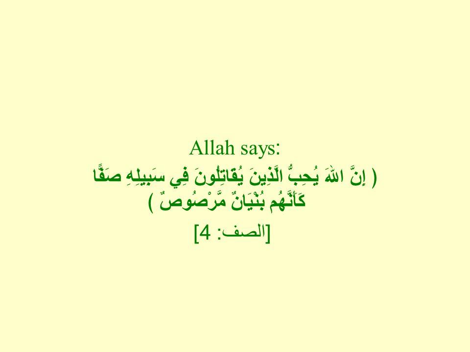 Allah says: ﴿ إِنَّ اللهَ يُحِبُّ الَّذِينَ يُقَاتِلُونَ فِي سَبِيلِهِ صَفًّا كَأَنَّهُم بُنْيَانٌ مَّرْصُوصٌ ﴾ [ الصف : 4]