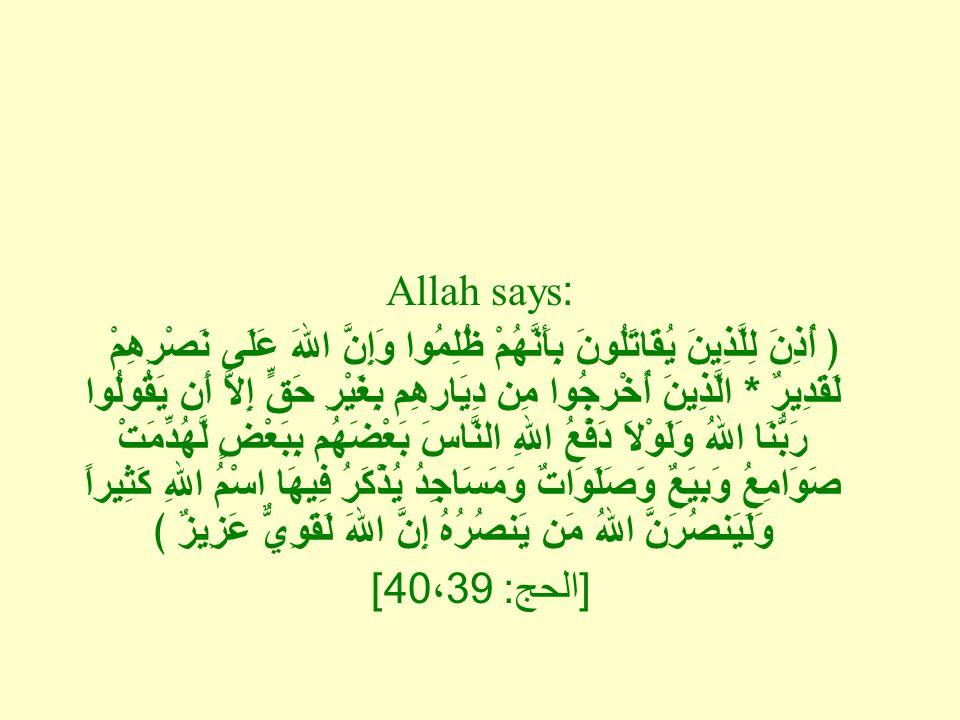 Allah says: ﴿ أُذِنَ لِلَّذِينَ يُقَاتَلُونَ بِأَنَّهُمْ ظُلِمُوا وَإِنَّ اللهَ عَلَى نَصْرِهِمْ لَقَدِيرٌ * الَّذِينَ أُخْرِجُوا مِن دِيَارِهِم بِغَيْرِ حَقٍّ إِلاَّ أَن يَقُولُوا رَبُّنَا اللهُ وَلَوْلاَ دَفْعُ اللهِ النَّاسَ بَعْضَهُم بِبَعْضٍ لَّهُدِّمَتْ صَوَامِعُ وَبِيَعٌ وَصَلَوَاتٌ وَمَسَاجِدُ يُذْكَرُ فِيهَا اسْمُ اللهِ كَثِيراً وَلَيَنصُرَنَّ اللهُ مَن يَنصُرُهُ إِنَّ اللهَ لَقَوِيٌّ عَزِيزٌ ﴾ [ الحج : 40 ، 39]