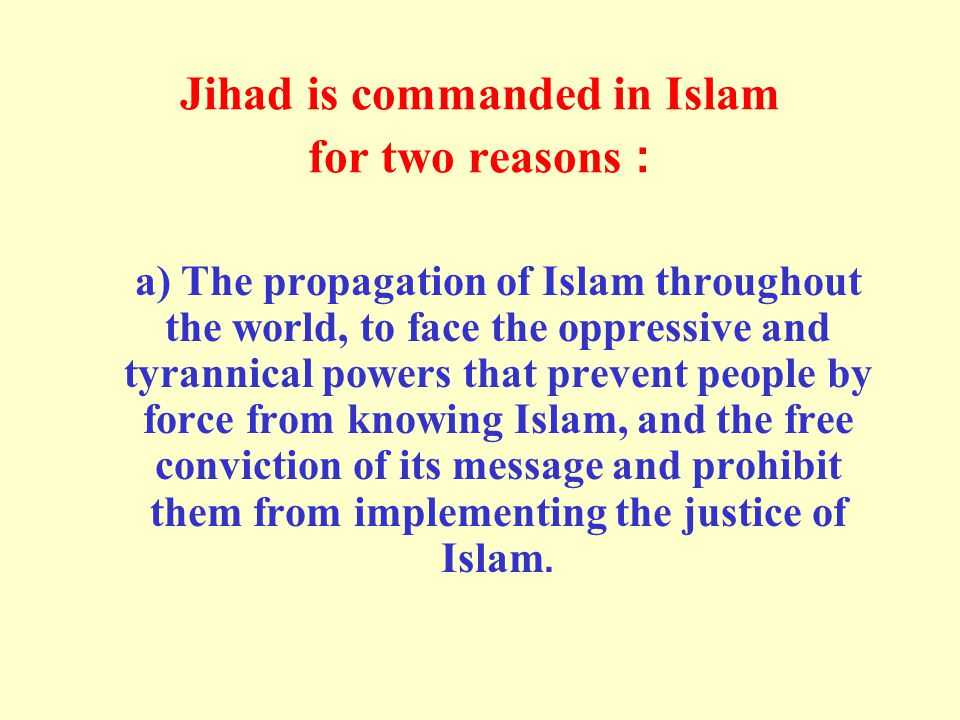 Jihad is commanded in Islam for two reasons: a) The propagation of Islam throughout the world, to face the oppressive and tyrannical powers that prevent people by force from knowing Islam, and the free conviction of its message and prohibit them from implementing the justice of Islam.