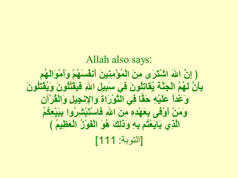 Allah also says: ﴿ إِنَّ اللهَ اشْتَرَى مِنَ الْمُؤْمِنِينَ أَنفُسَهُمْ وَأَمْوَالَهُم بِأَنَّ لَهُمُ الْجَنَّةَ يُقَاتِلُونَ فِي سَبِيلِ اللهِ فَيَقْتُلُونَ وَيُقْتَلُونَ وَعْداً عَلَيْهِ حَقًّا فِي التَّوْرَاةِ والإِنجِيلِ وَالْقُرْآنِ وَمَنْ أَوْفَى بِعَهْدِهِ مِنَ اللهِ فَاسْتَبْشِرُوا بِبَيْعِكُمُ الَّذِي بَايَعْتُم بِهِ وَذَلِكَ هُوَ الْفَوْزُ الْعَظِيمُ ﴾ [ التوبة : 111]