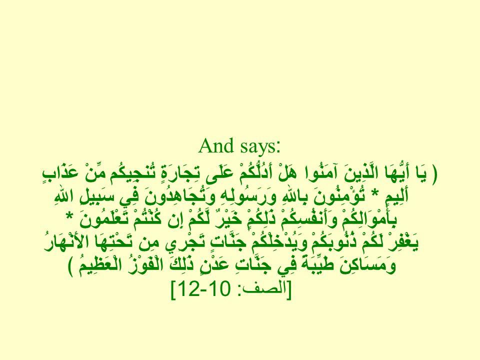 And says: ﴿ يَا أَيُّهَا الَّذِينَ آمَنُوا هَلْ أَدُلُّكُمْ عَلَى تِجَارَةٍ تُنجِيكُم مِّنْ عَذَابٍ أَلِيمٍ * تُؤْمِنُونَ بِاللهِ وَرَسُولِهِ وَتُجَاهِدُونَ فِي سَبِيلِ اللهِ بِأَمْوَالِكُمْ وَأَنفُسِكُمْ ذَلِكُمٍْ خَيْرٌ لَّكُمْ إِن كُنْتُمْ تَعْلَمُونَ * يَغْفِرْ لَكُمْ ذُنُوبَكُمْ وَيُدْخِلْكُمْ جَنَّاتٍ تَجْرِي مِن تَحْتِهَا الأَنْهَارُ وَمَسَاكِنَ طَيِّبَةً فِي جَنَّاتِ عَدْنٍ ذَلِكَ الْفَوْزُ الْعَظِيمُ ﴾ [ الصف : 10-12]