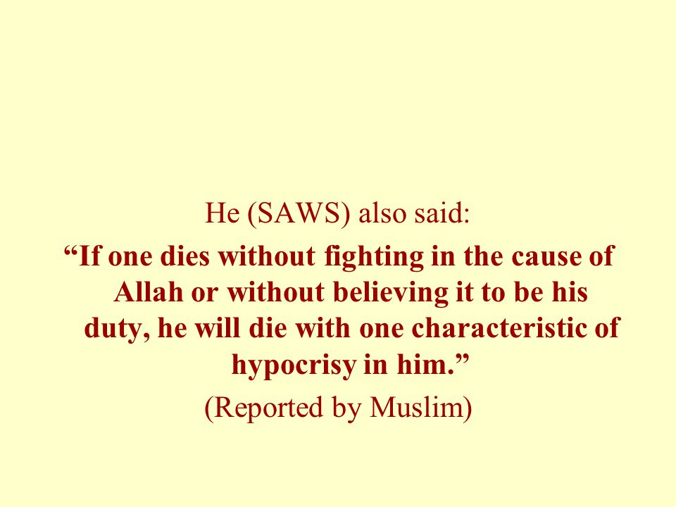 He (SAWS) also said: If one dies without fighting in the cause of Allah or without believing it to be his duty, he will die with one characteristic of hypocrisy in him. (Reported by Muslim)