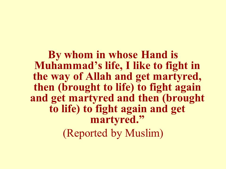 By whom in whose Hand is Muhammad's life, I like to fight in the way of Allah and get martyred, then (brought to life) to fight again and get martyred and then (brought to life) to fight again and get martyred. (Reported by Muslim)