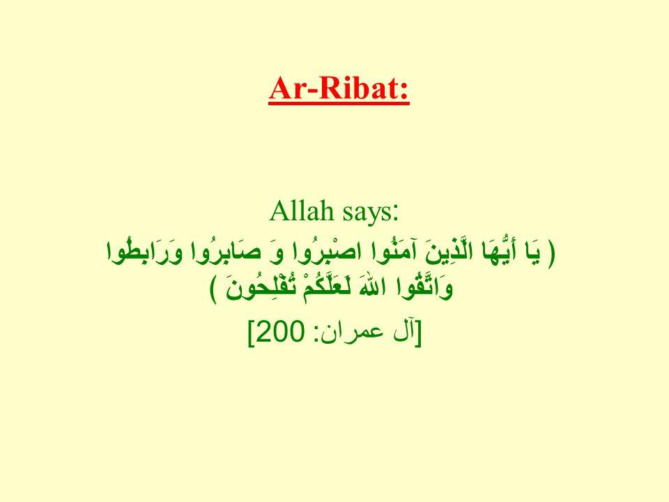 Ar-Ribat: Allah says: ﴿ يَا أَيُّهَا الَّذِينَ آمَنُوا اصْبِرُوا وَ صَابِرُوا وَرَابِطُوا وَاتَّقُوا اللهَ لَعَلَّكُمْ تُفْلِحُونَ ﴾ [ آل عمران : 200]