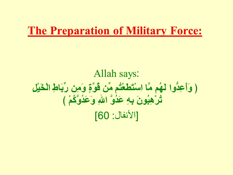 The Preparation of Military Force: Allah says: ﴿ وَأَعِدُّوا لَهُم مَّا اسْتَطَعْتُم مِّن قُوَّةٍ وَمِن رِّبَاطِ الْخَيْلِ تُرْهِبُونَ بِهِ عَدُوَّ اللهِ وَعَدُوَّكُمْ ﴾ [ الأنفال : 60]