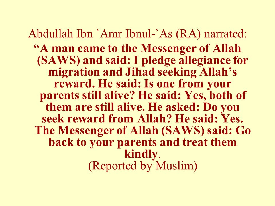 Abdullah Ibn `Amr Ibnul-`As (RA) narrated: A man came to the Messenger of Allah (SAWS) and said: I pledge allegiance for migration and Jihad seeking Allah's reward.