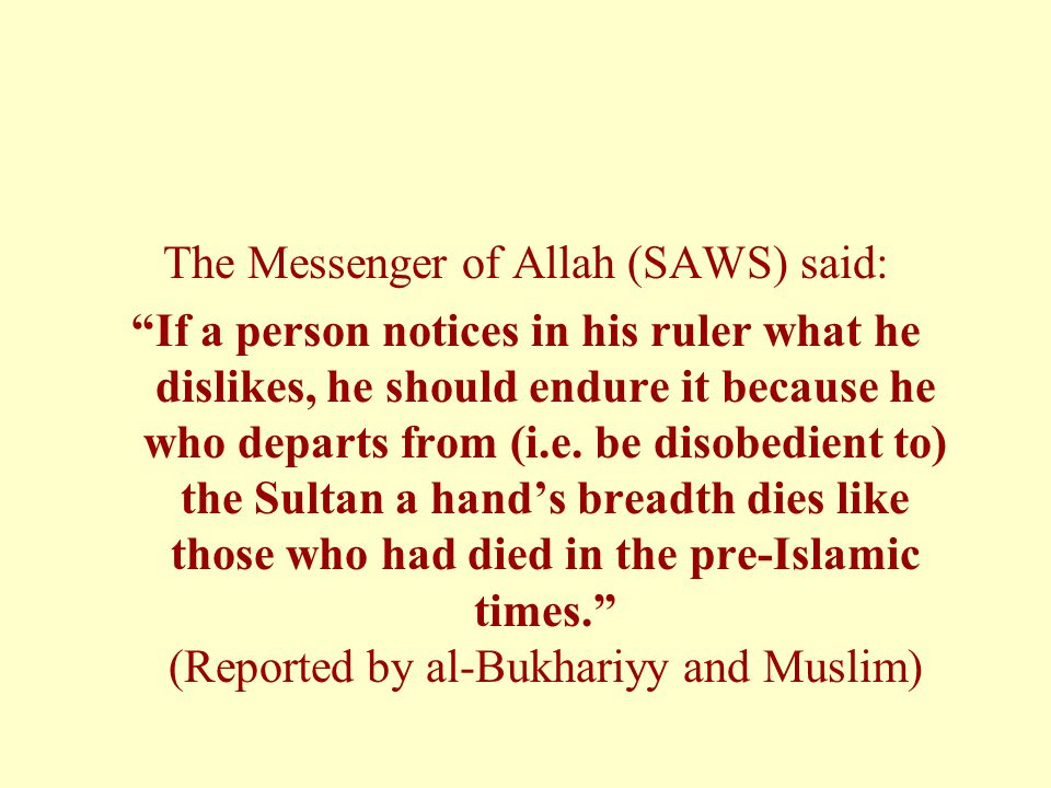 The Messenger of Allah (SAWS) said: If a person notices in his ruler what he dislikes, he should endure it because he who departs from (i.e.