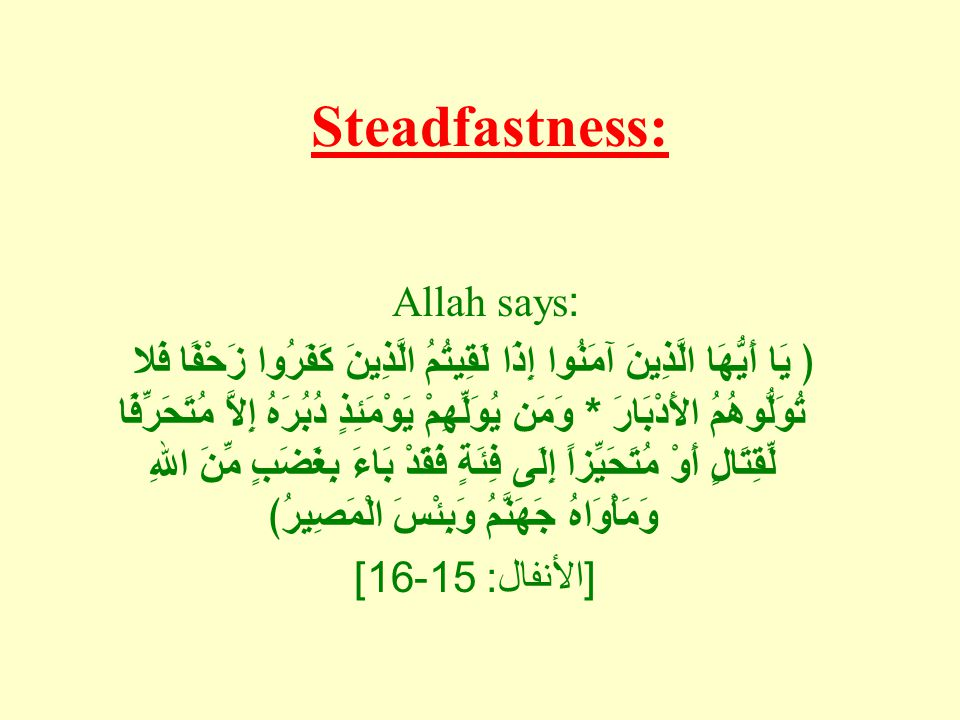 Steadfastness: Allah says: ﴿ يَا أَيُّهَا الَّذِينَ آمَنُوا إِذَا لَقِيتُمُ الَّذِينَ كَفَرُوا زَحْفًا فَلا تُوَلُّوهُمُ الأَدْبَارَ * وَمَن يُوَلِّهِمْ يَوْمَئِذٍ دُبُرَهُ إِلاَّ مُتَحَرِّفًا لِّقِتَالٍ أَوْ مُتَحَيِّزاً إِلَى فِئَةٍ فَقَدْ بَاءَ بِغَضَبٍ مِّنَ اللهِ وَمَأْوَاهُ جَهَنَّمُ وَبِئْسَ الْمَصِيرُ﴾ [ الأنفال : 15-16]