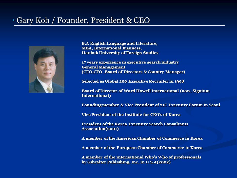 B.A English Language and Literature, MBA, International Business, Hankuk University of Foreign Studies 17 years experience in executive search industry General Management (CEO,CFO,Board of Directors & Country Manager) Selected as Global 200 Executive Recruiter in 1998 Board of Director of Ward Howell International (now, Signium International) Founding member & Vice President of 21C Executive Forum in Seoul Vice President of the Institute for CEO s of Korea President of the Korea Executive Search Consultants Association(2001) A member of the American Chamber of Commerce in Korea A member of the European Chamber of Commerce in Korea A member of the international Who's Who of professionals by Gibralter Publishing, Inc, In U.S.A(2002) B.A English Language and Literature, MBA, International Business, Hankuk University of Foreign Studies 17 years experience in executive search industry General Management (CEO,CFO,Board of Directors & Country Manager) Selected as Global 200 Executive Recruiter in 1998 Board of Director of Ward Howell International (now, Signium International) Founding member & Vice President of 21C Executive Forum in Seoul Vice President of the Institute for CEO s of Korea President of the Korea Executive Search Consultants Association(2001) A member of the American Chamber of Commerce in Korea A member of the European Chamber of Commerce in Korea A member of the international Who's Who of professionals by Gibralter Publishing, Inc, In U.S.A(2002) ● Gary Koh / Founder, President & CEO