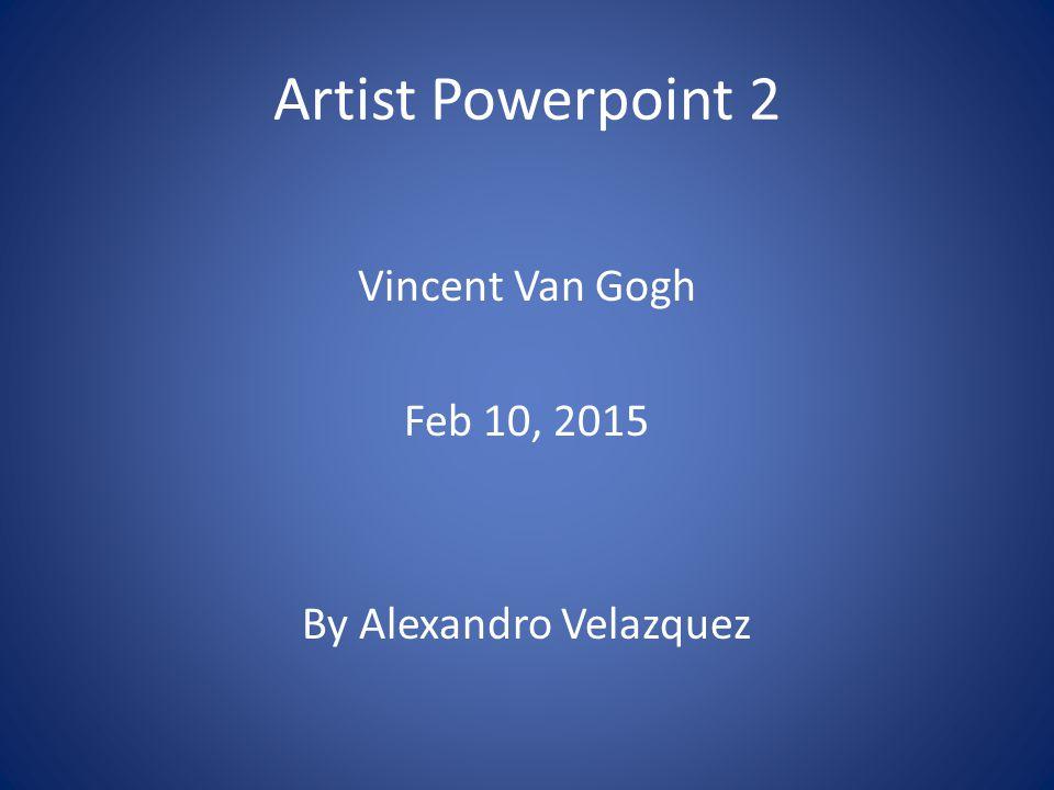 Artist Powerpoint 2 Vincent Van Gogh Feb 10, 2015 By Alexandro Velazquez