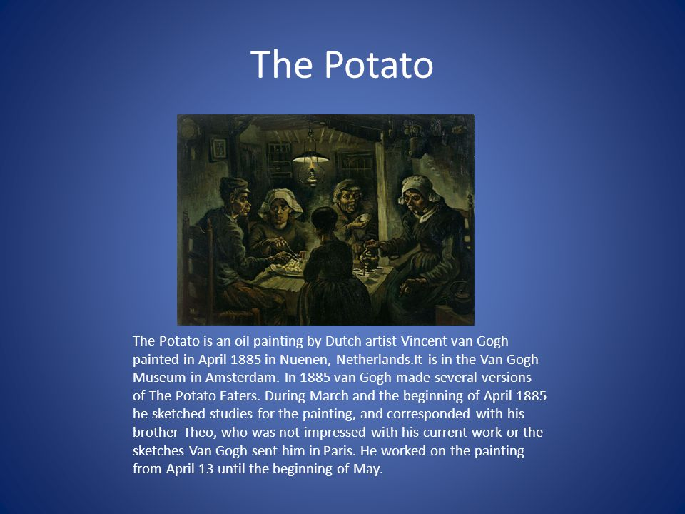 The Potato The Potato is an oil painting by Dutch artist Vincent van Gogh painted in April 1885 in Nuenen, Netherlands.It is in the Van Gogh Museum in Amsterdam.