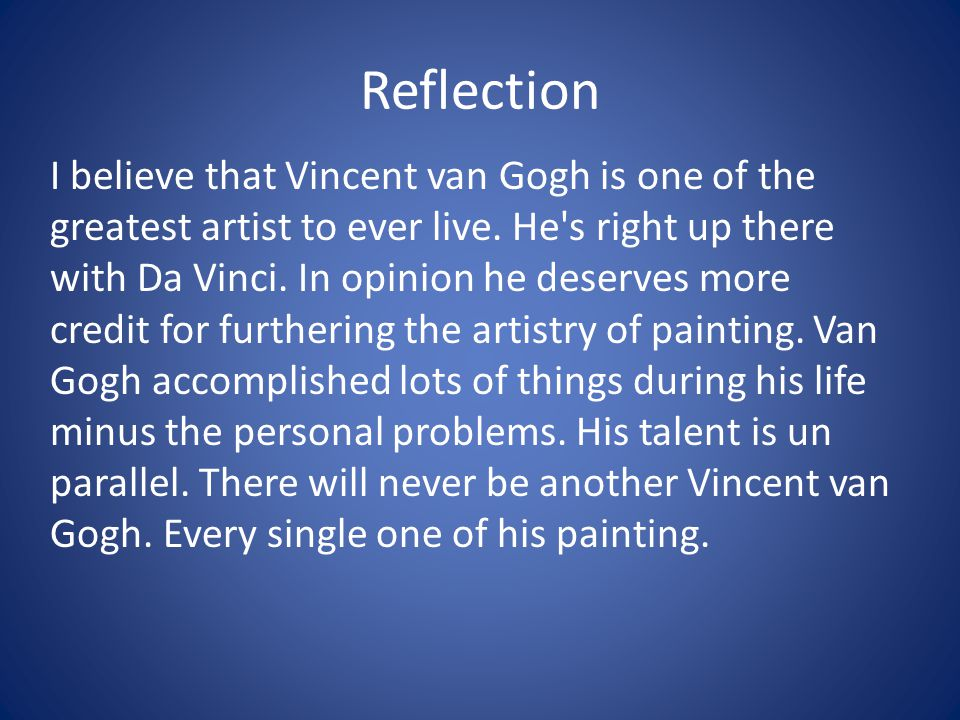Reflection I believe that Vincent van Gogh is one of the greatest artist to ever live.