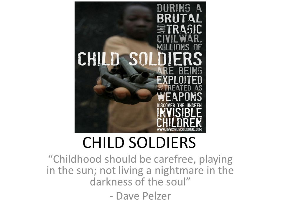 CHILD SOLDIERS Childhood should be carefree, playing in the sun; not living a nightmare in the darkness of the soul - Dave Pelzer