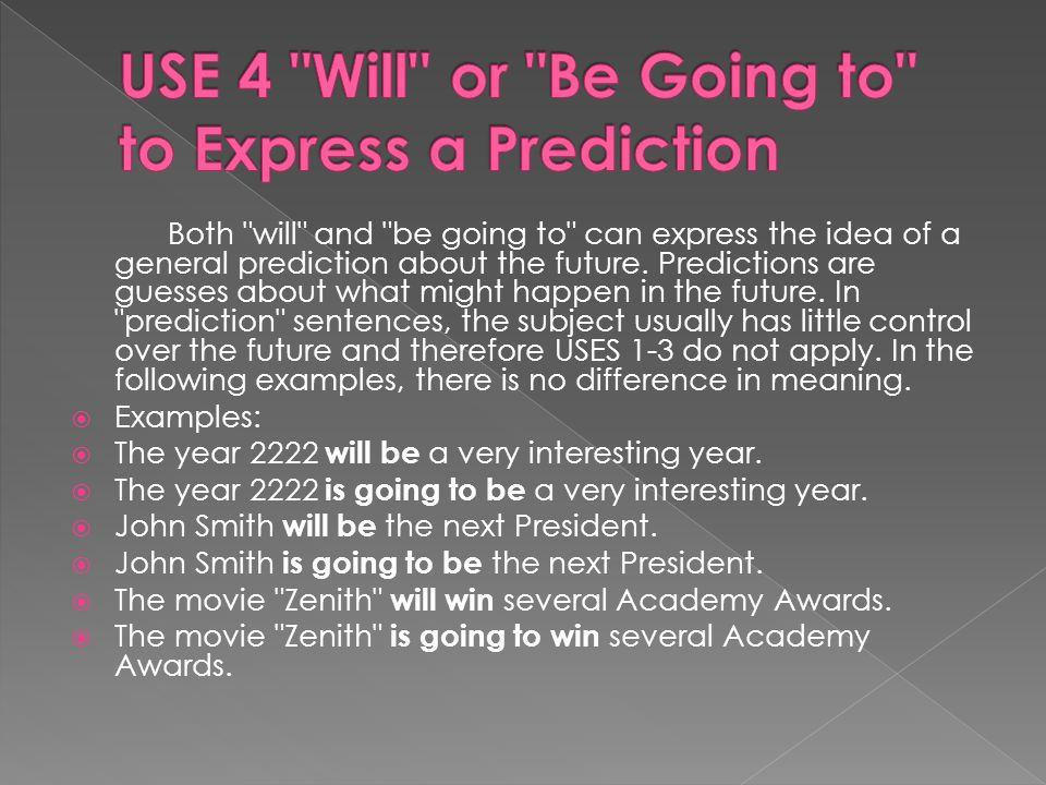Both will and be going to can express the idea of a general prediction about the future.
