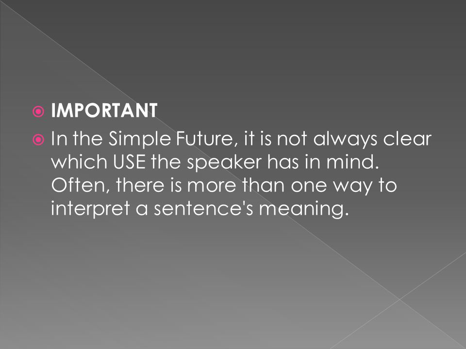  IMPORTANT  In the Simple Future, it is not always clear which USE the speaker has in mind.