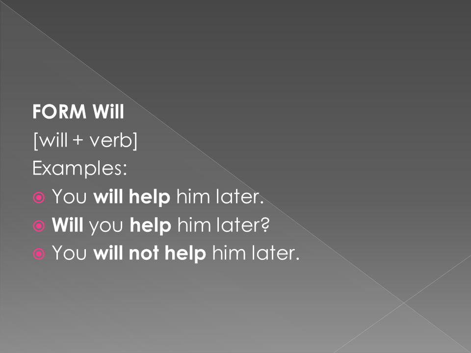 FORM Will [will + verb] Examples:  You will help him later.  Will you help him later?  You will not help him later.