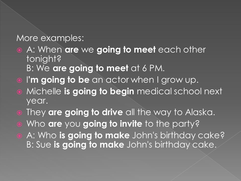 More examples:  A: When are we going to meet each other tonight.