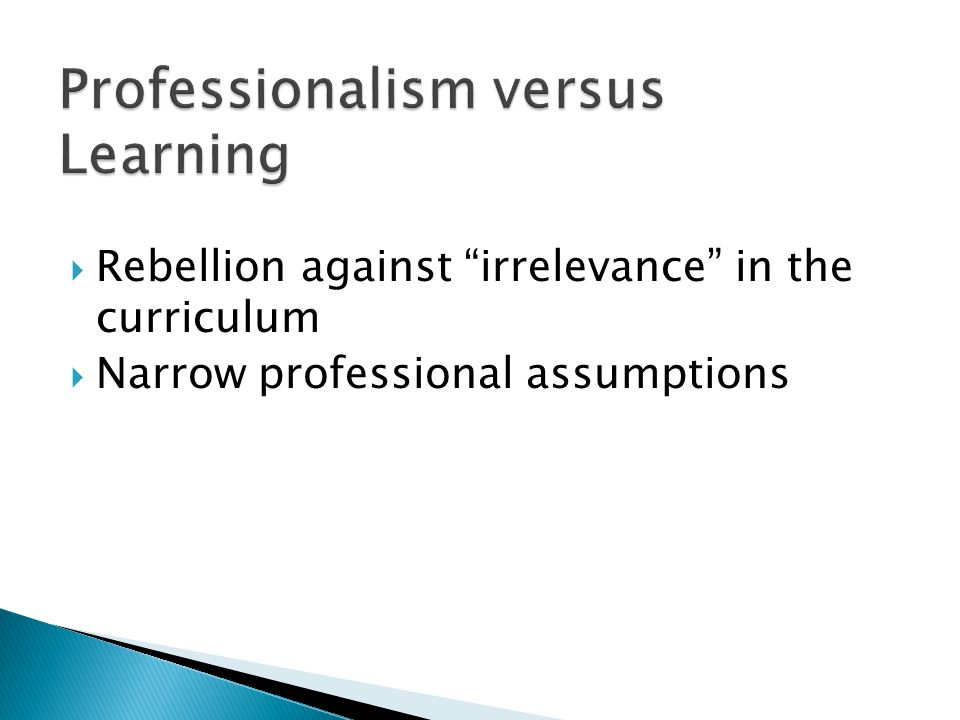  Rebellion against irrelevance in the curriculum  Narrow professional assumptions