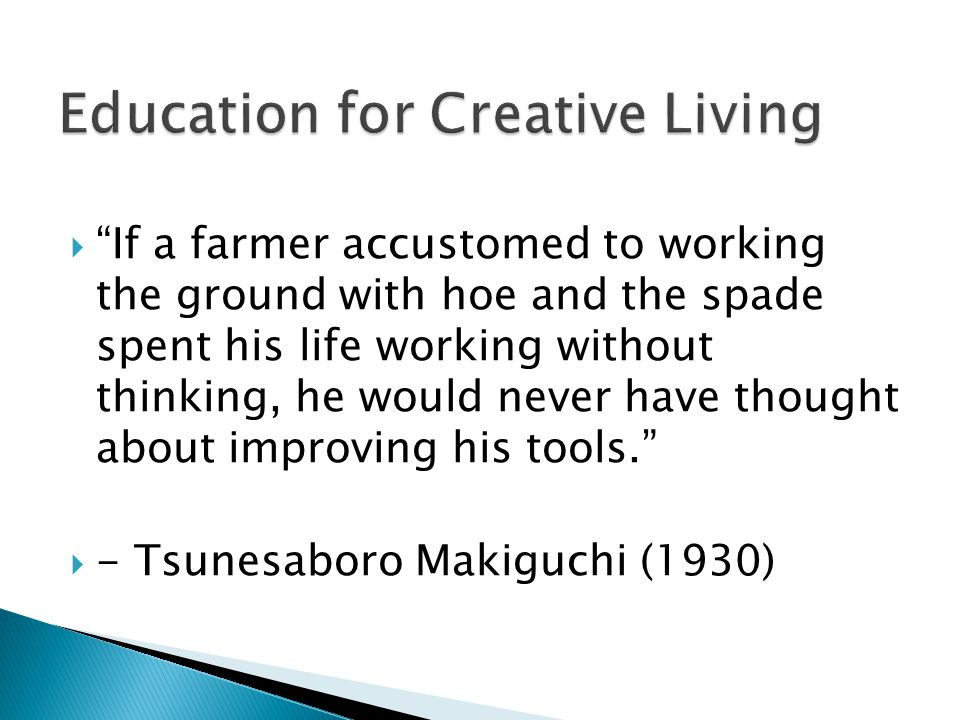  If a farmer accustomed to working the ground with hoe and the spade spent his life working without thinking, he would never have thought about improving his tools.  - Tsunesaboro Makiguchi (1930)
