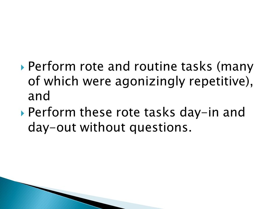  Perform rote and routine tasks (many of which were agonizingly repetitive), and  Perform these rote tasks day-in and day-out without questions.