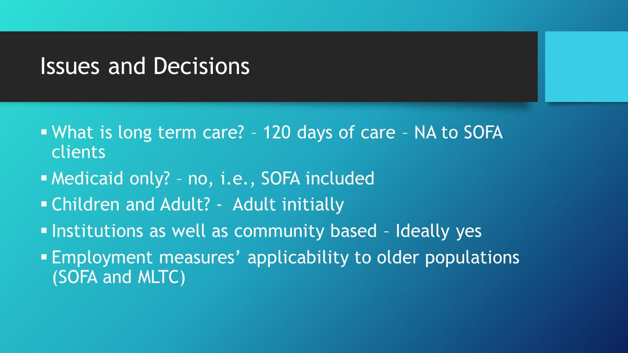 Issues and Decisions  What is long term care? – 120 days of care – NA to SOFA clients  Medicaid only? – no, i.e., SOFA included  Children and Adult