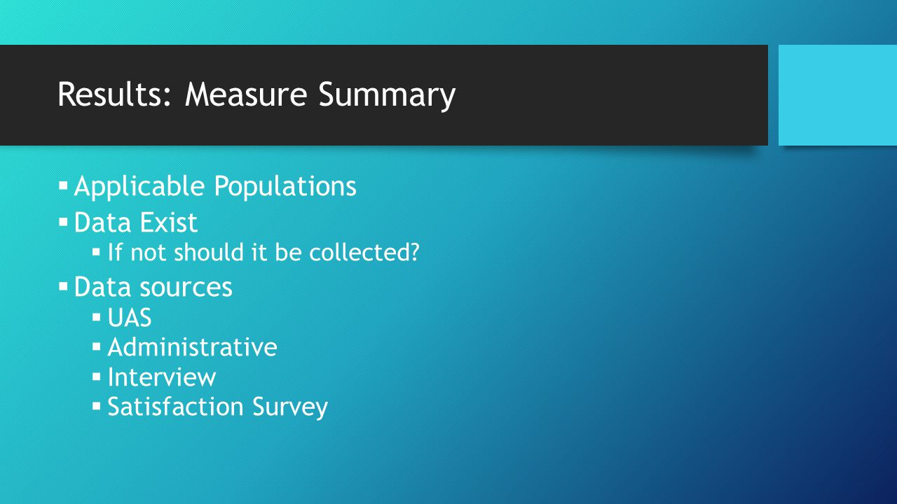 Results: Measure Summary  Applicable Populations  Data Exist  If not should it be collected?  Data sources  UAS  Administrative  Interview  Sa