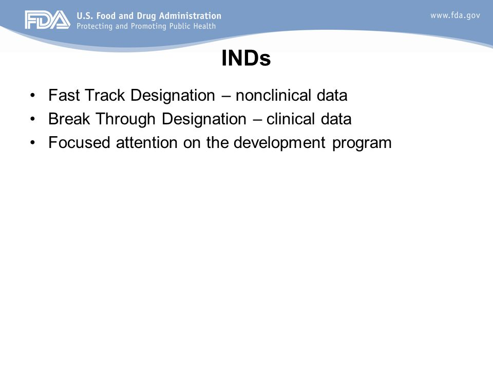 INDs Fast Track Designation – nonclinical data Break Through Designation – clinical data Focused attention on the development program