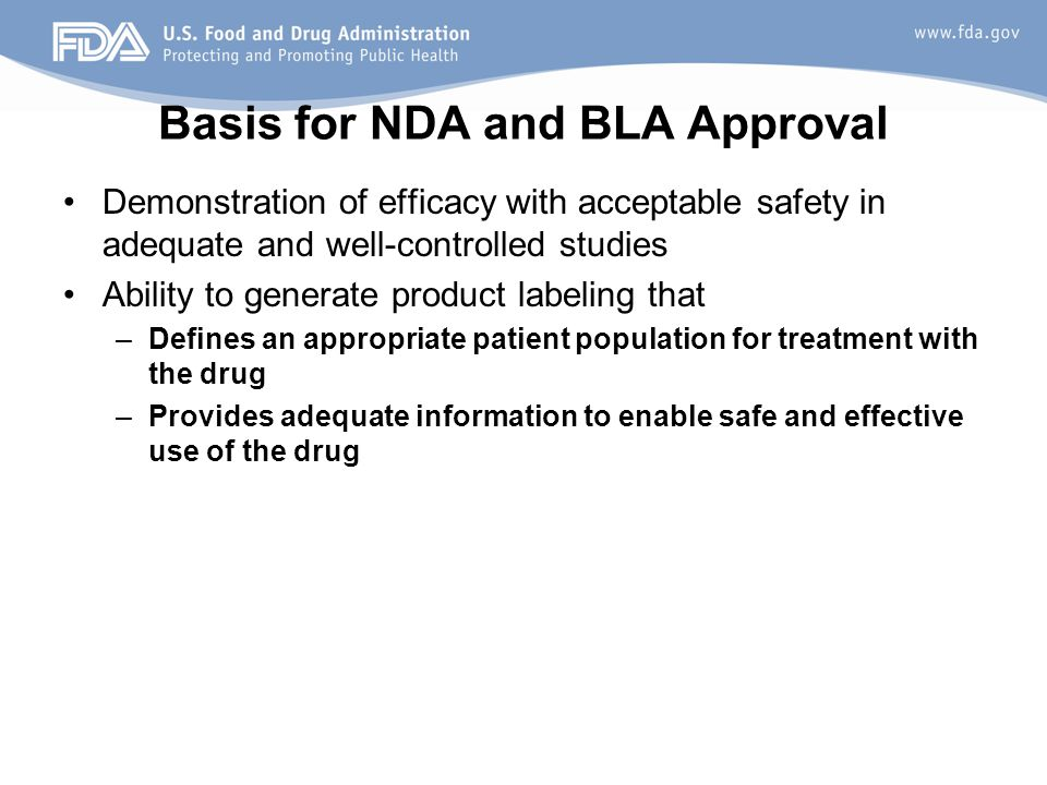 Basis for NDA and BLA Approval Demonstration of efficacy with acceptable safety in adequate and well-controlled studies Ability to generate product la