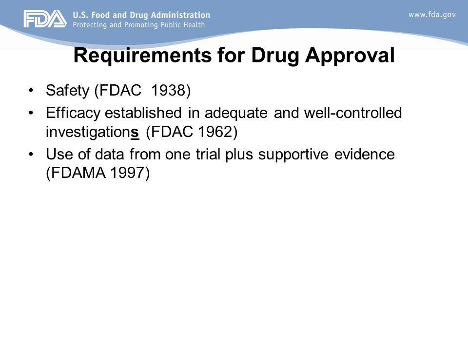 Requirements for Drug Approval Safety (FDAC 1938) Efficacy established in adequate and well-controlled investigations (FDAC 1962) Use of data from one trial plus supportive evidence (FDAMA 1997)