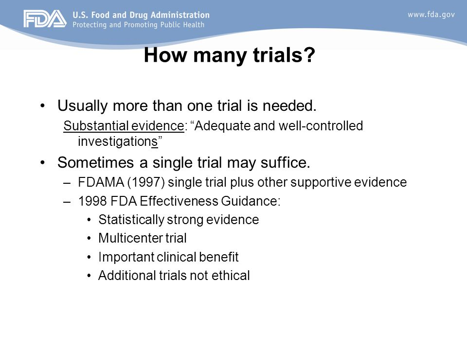 """How many trials? Usually more than one trial is needed. Substantial evidence: """"Adequate and well-controlled investigations"""" Sometimes a single trial m"""