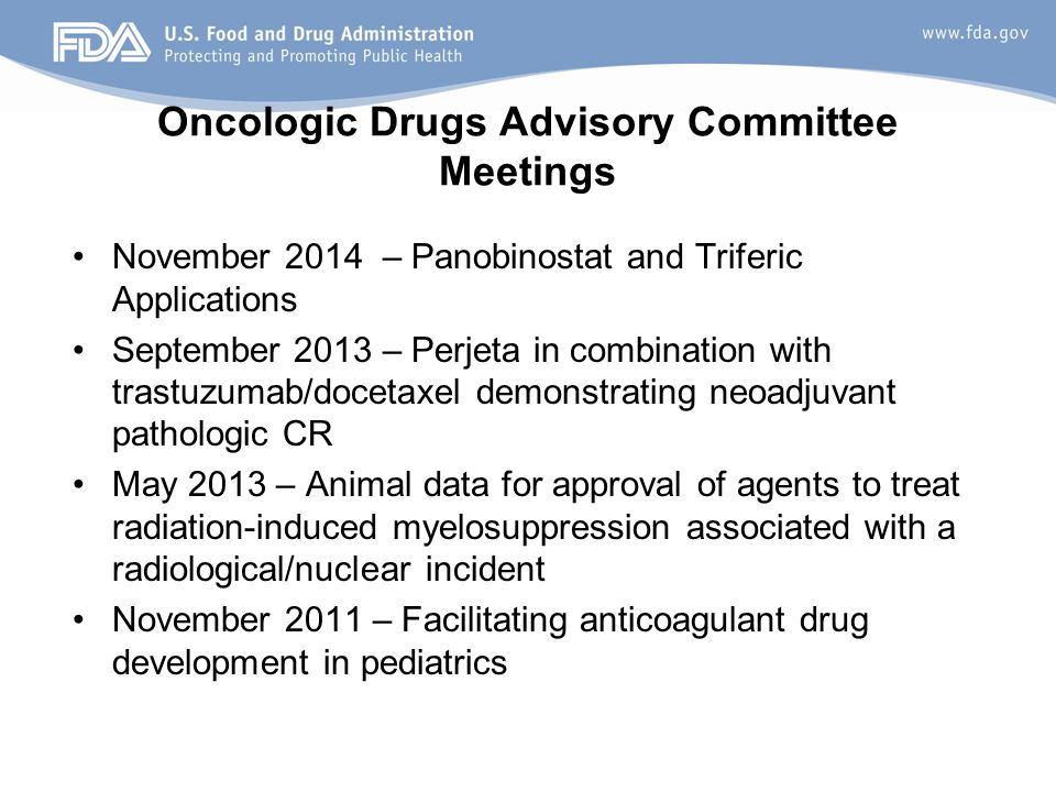 Oncologic Drugs Advisory Committee Meetings November 2014 – Panobinostat and Triferic Applications September 2013 – Perjeta in combination with trastuzumab/docetaxel demonstrating neoadjuvant pathologic CR May 2013 – Animal data for approval of agents to treat radiation-induced myelosuppression associated with a radiological/nuclear incident November 2011 – Facilitating anticoagulant drug development in pediatrics