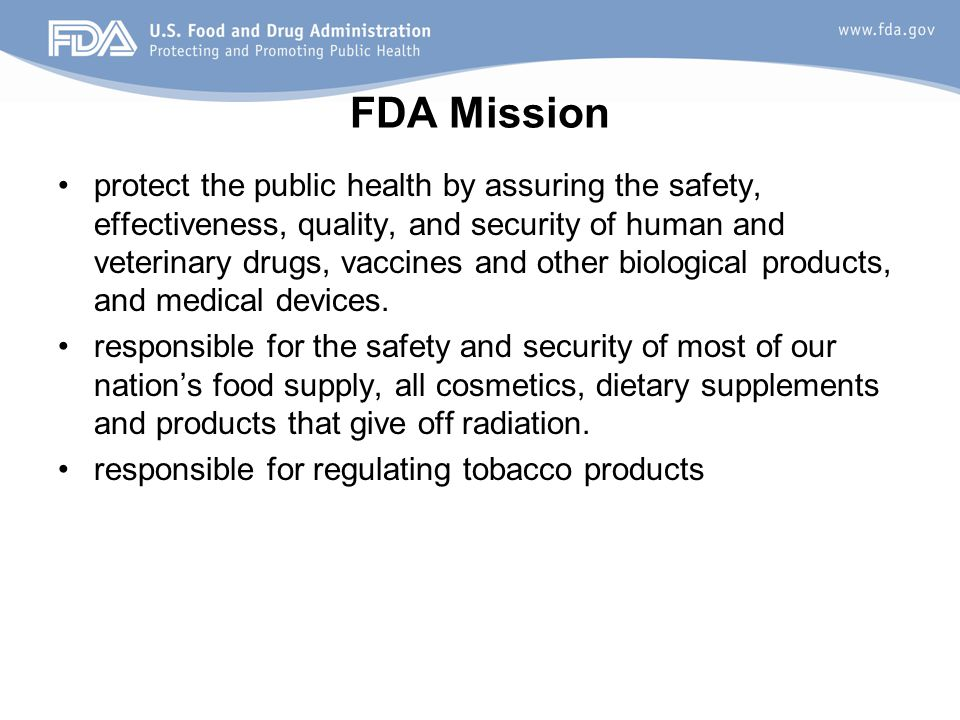 FDA Mission protect the public health by assuring the safety, effectiveness, quality, and security of human and veterinary drugs, vaccines and other b