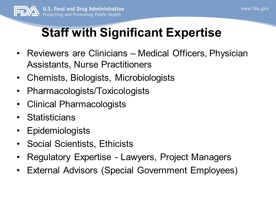 Staff with Significant Expertise Reviewers are Clinicians – Medical Officers, Physician Assistants, Nurse Practitioners Chemists, Biologists, Microbiologists Pharmacologists/Toxicologists Clinical Pharmacologists Statisticians Epidemiologists Social Scientists, Ethicists Regulatory Expertise - Lawyers, Project Managers External Advisors (Special Government Employees)