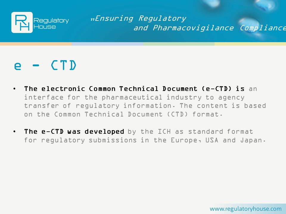 """Ensuring Regulatory and Pharmacovigilance Compliance e - CTD The electronic Common Technical Document (e-CTD) is an interface for the pharmaceutical industry to agency transfer of regulatory information."
