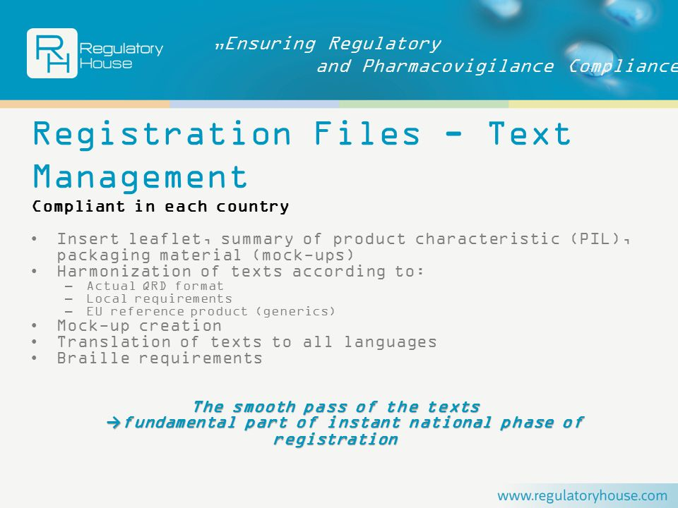 """Ensuring Regulatory and Pharmacovigilance Compliance Registration Files - Text Management Compliant in each country Insert leaflet, summary of product characteristic (PIL), packaging material (mock-ups) Harmonization of texts according to: –Actual QRD format –Local requirements –EU reference product (generics) Mock-up creation Translation of texts to all languages Braille requirements The smooth pass of the texts → fundamental part of instant national phase of registration → fundamental part of instant national phase of registration"