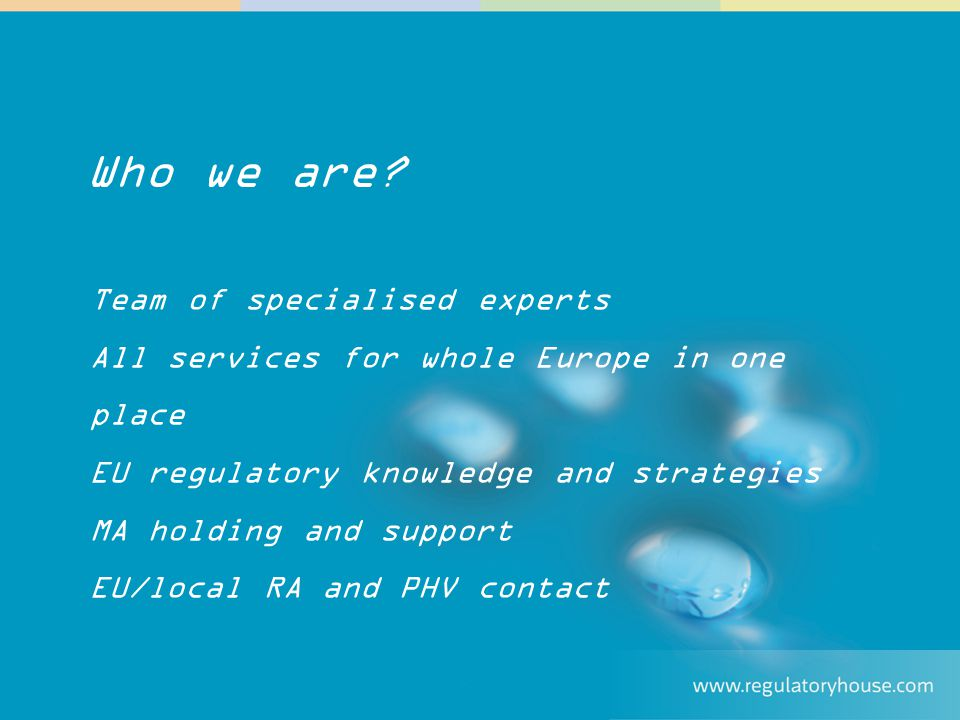 """Ensuring Regulatory and Pharmacovigilance Compliance Team of specialised experts All services for whole Europe in one place EU regulatory knowledge and strategies MA holding and support EU/local RA and PHV contact Who we are?"