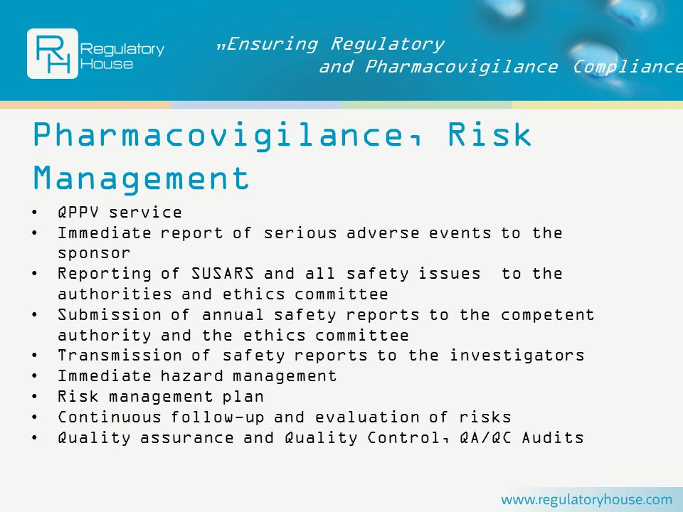 """Ensuring Regulatory and Pharmacovigilance Compliance Pharmacovigilance, Risk Management QPPV service Immediate report of serious adverse events to the sponsor Reporting of SUSARS and all safety issues to the authorities and ethics committee Submission of annual safety reports to the competent authority and the ethics committee Transmission of safety reports to the investigators Immediate hazard management Risk management plan Continuous follow-up and evaluation of risks Quality assurance and Quality Control, QA/QC Audits"