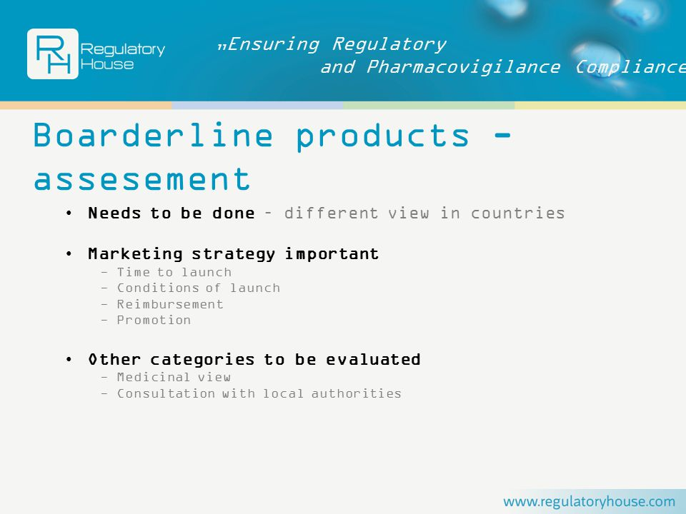 """Ensuring Regulatory and Pharmacovigilance Compliance Boarderline products - assesement Needs to be done – different view in countries Marketing strategy important - Time to launch - Conditions of launch - Reimbursement - Promotion Other categories to be evaluated - Medicinal view - Consultation with local authorities"