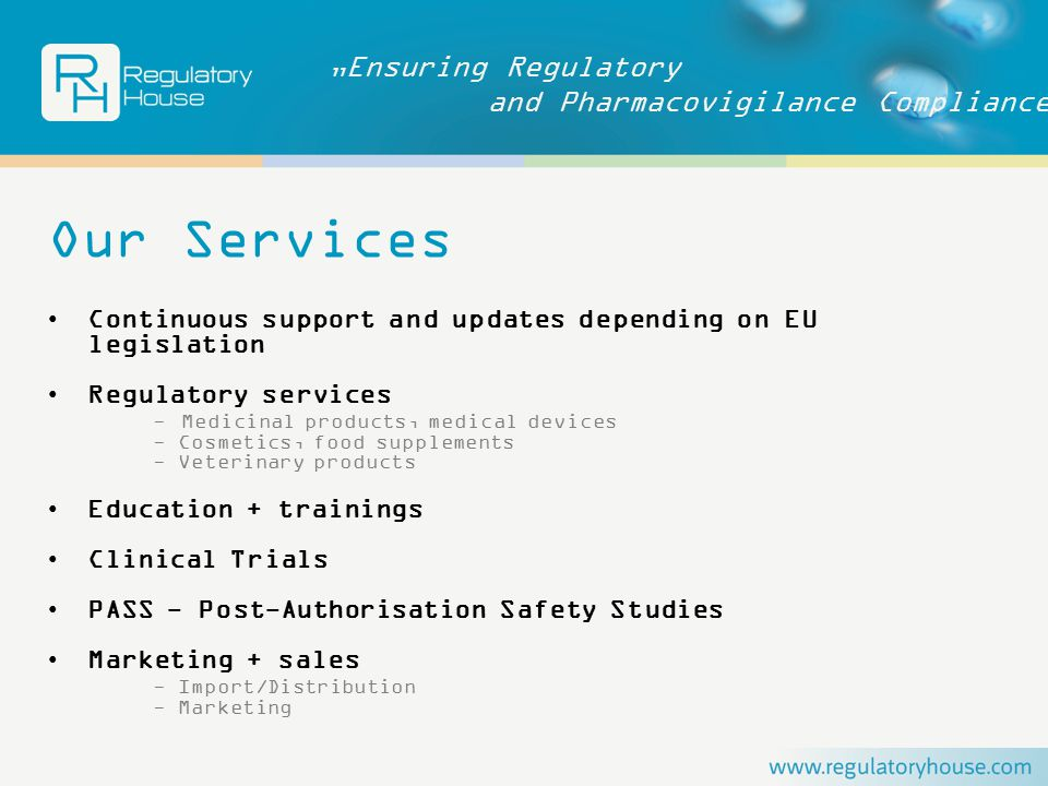 """Ensuring Regulatory and Pharmacovigilance Compliance Our Services Continuous support and updates depending on EU legislation Regulatory services - Medicinal products, medical devices - Cosmetics, food supplements - Veterinary products Education + trainings Clinical Trials PASS - Post-Authorisation Safety Studies Marketing + sales - Import/Distribution - Marketing"