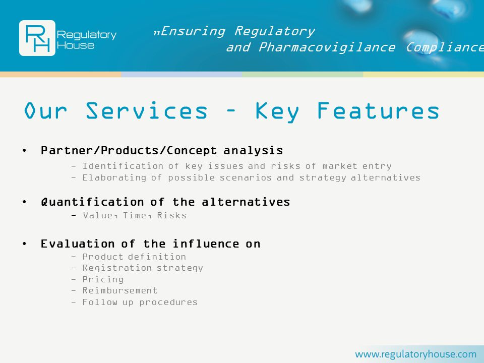 """Ensuring Regulatory and Pharmacovigilance Compliance Our Services – Key Features Partner/Products/Concept analysis - Identification of key issues and risks of market entry - Elaborating of possible scenarios and strategy alternatives Quantification of the alternatives - Value, Time, Risks Evaluation of the influence on - Product definition - Registration strategy - Pricing - Reimbursement - Follow up procedures"