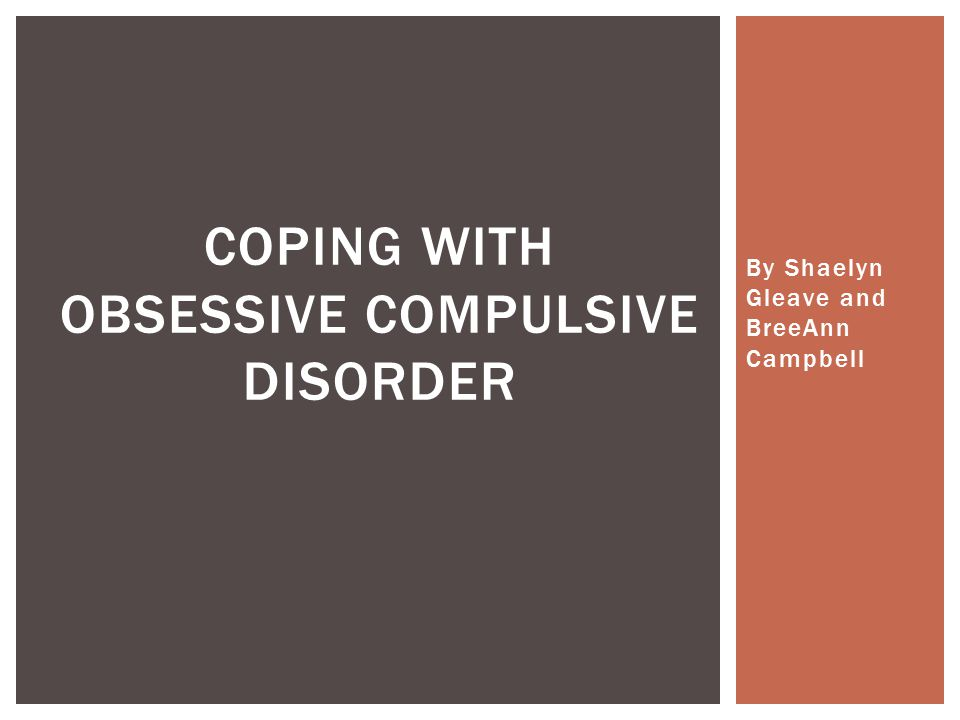 By Shaelyn Gleave and BreeAnn Campbell COPING WITH OBSESSIVE COMPULSIVE DISORDER