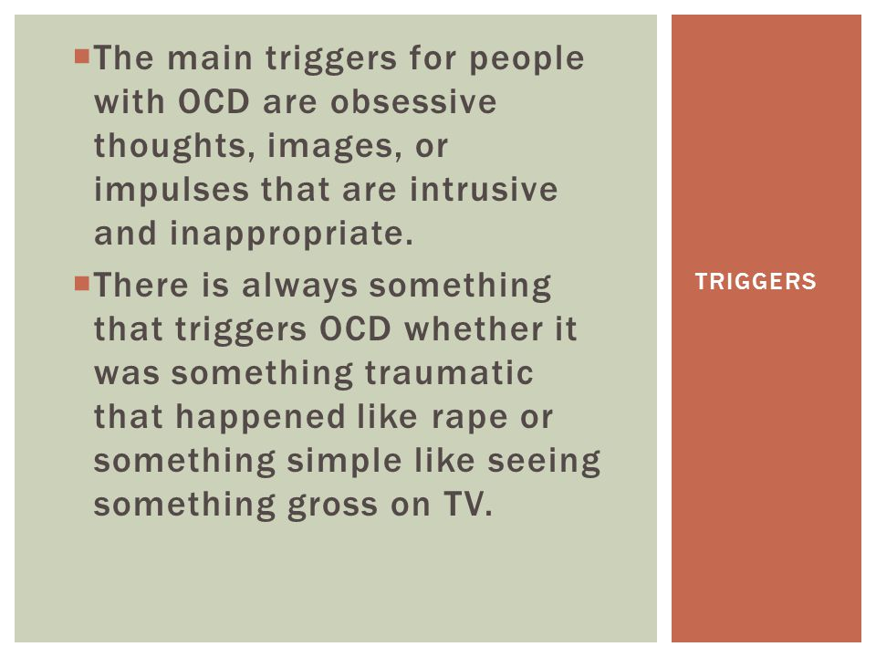  The main triggers for people with OCD are obsessive thoughts, images, or impulses that are intrusive and inappropriate.