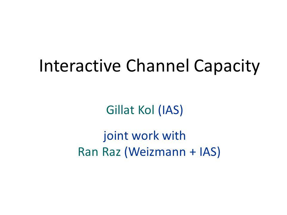 Gillat Kol (IAS) joint work with Ran Raz (Weizmann + IAS) Interactive Channel Capacity
