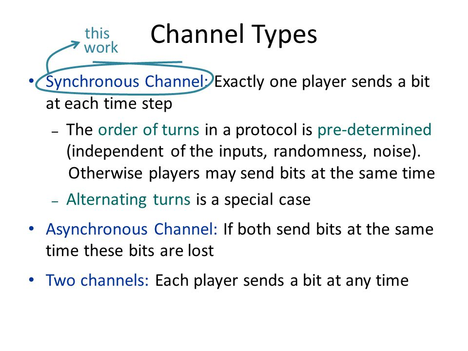 Channel Types Synchronous Channel: Exactly one player sends a bit at each time step – The order of turns in a protocol is pre-determined (independent of the inputs, randomness, noise).