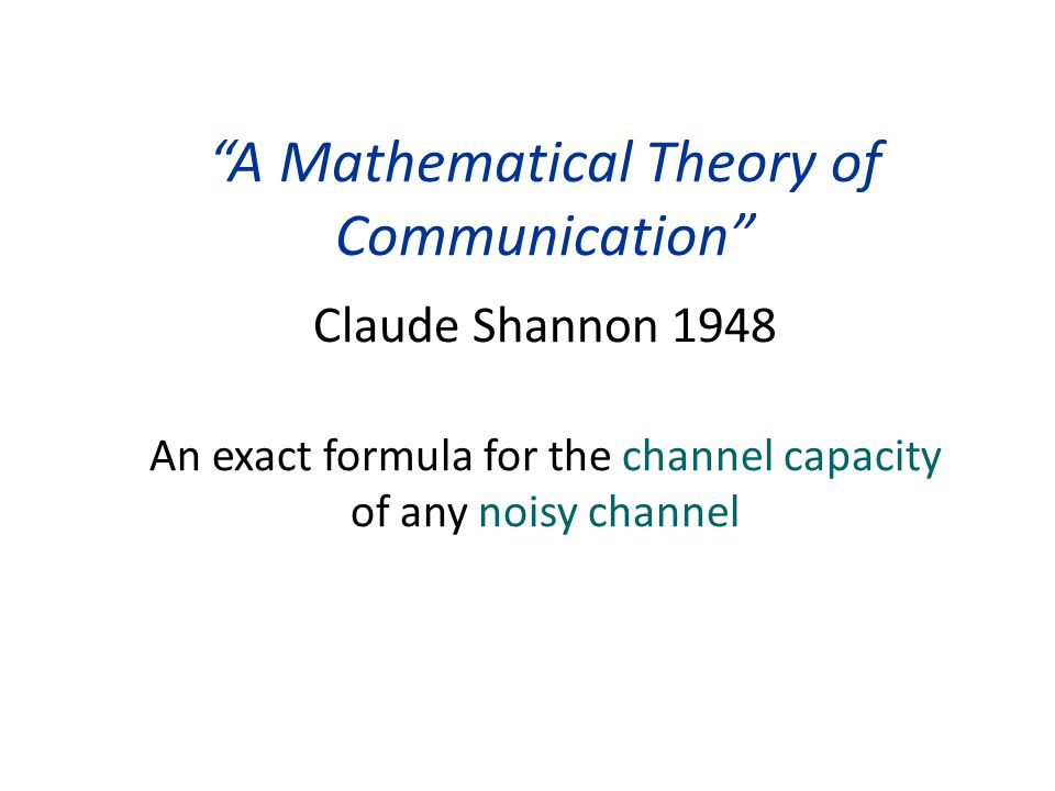 A Mathematical Theory of Communication Claude Shannon 1948 An exact formula for the channel capacity of any noisy channel