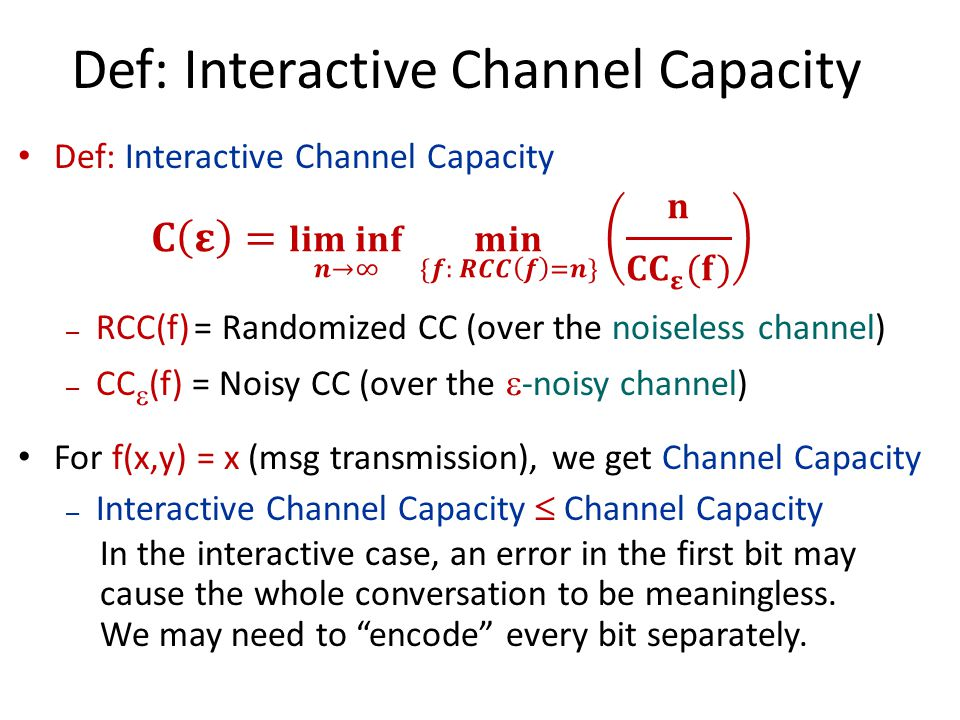 – RCC(f) = Randomized CC (over the noiseless channel) – CC  (f) = Noisy CC (over the  -noisy channel) For f(x,y) = x (msg transmission), we get Channel Capacity – Interactive Channel Capacity  Channel Capacity In the interactive case, an error in the first bit may cause the whole conversation to be meaningless.