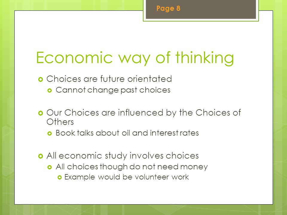 Economic way of thinking  Choices are future orientated  Cannot change past choices  Our Choices are influenced by the Choices of Others  Book talks about oil and interest rates  All economic study involves choices  All choices though do not need money  Example would be volunteer work Page 8