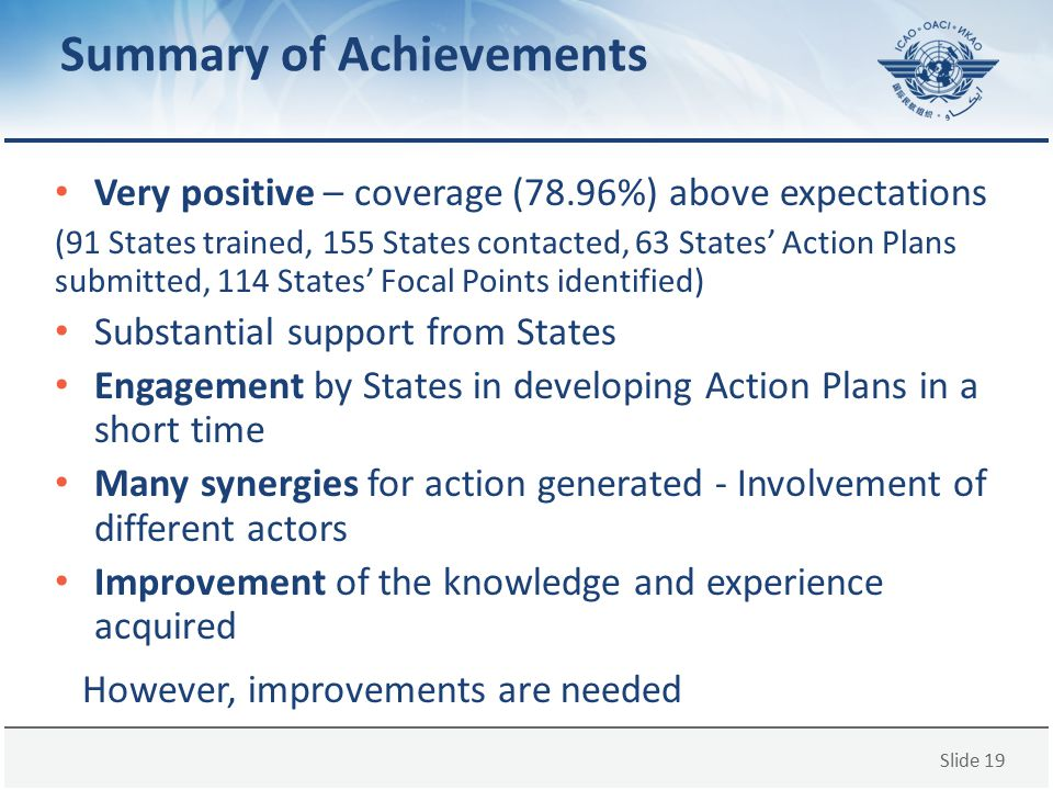 Slide 19 Summary of Achievements Very positive – coverage (78.96%) above expectations (91 States trained, 155 States contacted, 63 States' Action Plan