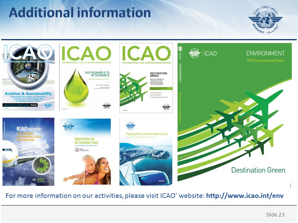 Slide 23 For more information on our activities, please visit ICAO' website: http://www.icao.int/env